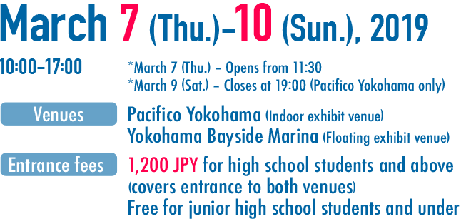March 7 (Thu.) - 10 (Sun.), 2019 10:00-17:00 4Days *March 7 (Thu.) - Opens from 11:30 *March 9 (Sat.) - Closes at 19:00 (Pacifico Yokohama only) Venues:Pacifico Yokohama (Indoor exhibit venue) Yokohama Bayside Marina (Floating exhibit venue) Entrance fees:1,200 JPY for high school students and above (covers entrance to both venues) Free for junior high school students and under